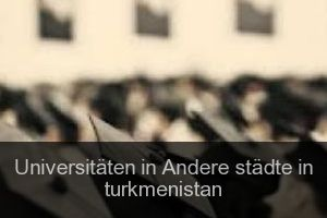 Universitäten in Andere städte in turkmenistan